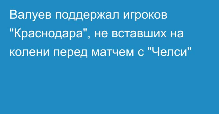 Novost Valuev Podderzhal Igrokov Krasnodara Ne Vstavshih Na Koleni Pered Matchem S Chelsi Aqparat Info