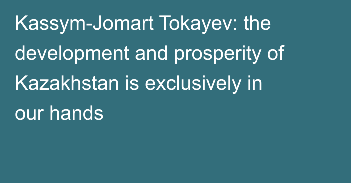 Kassym-Jomart Tokayev: the development and prosperity of Kazakhstan is exclusively in our hands