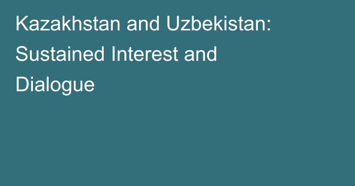 Kazakhstan and Uzbekistan: Sustained Interest and Dialogue