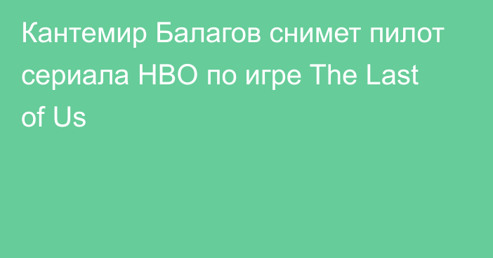 Кантемир Балагов снимет пилот сериала HBO по игре The Last of Us