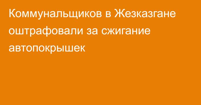 Коммунальщиков в Жезказгане оштрафовали за сжигание автопокрышек