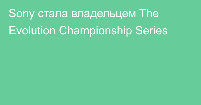 Sony стала владельцем The Evolution Championship Series